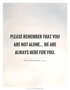 please-remember-that-you-are-not-alone-we-are-always-here-for-you-quote-1